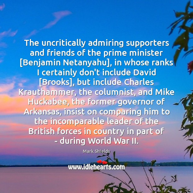 The uncritically admiring supporters and friends of the prime minister [Benjamin Netanyahu], Mark Shields Picture Quote