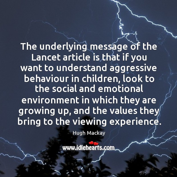The underlying message of the lancet article is that if you want to understand aggressive behaviour in children Hugh Mackay Picture Quote