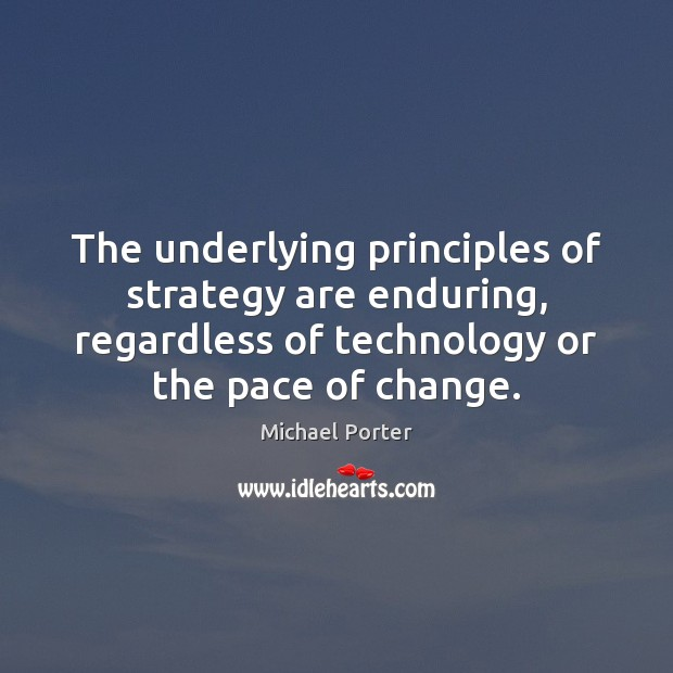 The underlying principles of strategy are enduring, regardless of technology or the Michael Porter Picture Quote