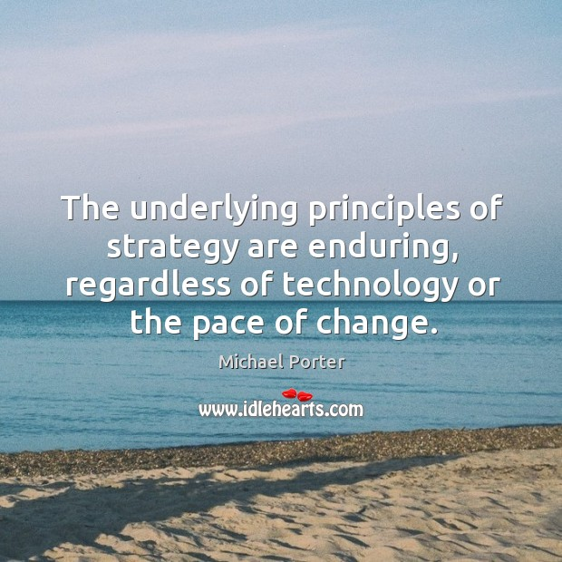 The underlying principles of strategy are enduring, regardless of technology or the pace of change. Michael Porter Picture Quote