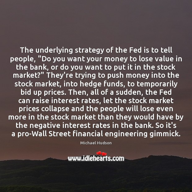 "The underlying strategy of the Fed is to tell people, ""Do you Michael Hudson Picture Quote"