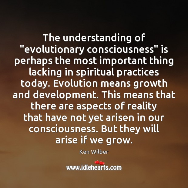 """The understanding of """"evolutionary consciousness"""" is perhaps the most important thing lacking Ken Wilber Picture Quote"""
