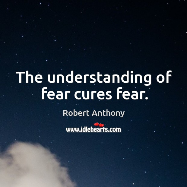 The understanding of fear cures fear. Robert Anthony Picture Quote