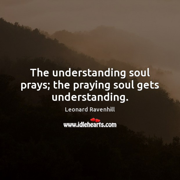 The understanding soul prays; the praying soul gets understanding. Leonard Ravenhill Picture Quote
