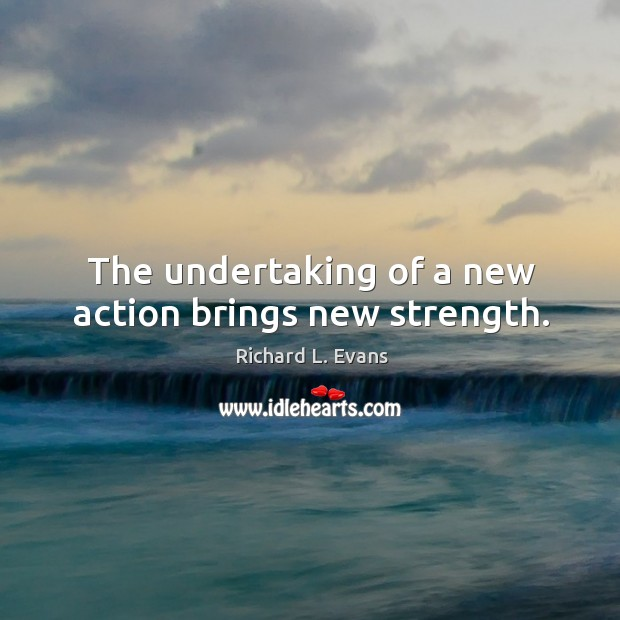 The undertaking of a new action brings new strength. Richard L. Evans Picture Quote