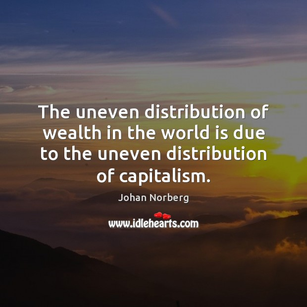 The uneven distribution of wealth in the world is due to the World Quotes Image