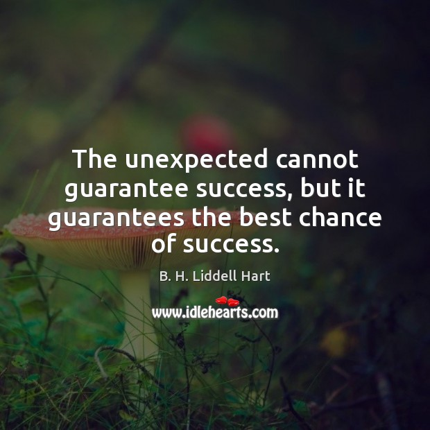 The unexpected cannot guarantee success, but it guarantees the best chance of success. B. H. Liddell Hart Picture Quote