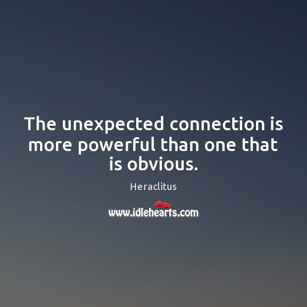 The unexpected connection is more powerful than one that is obvious. Heraclitus Picture Quote