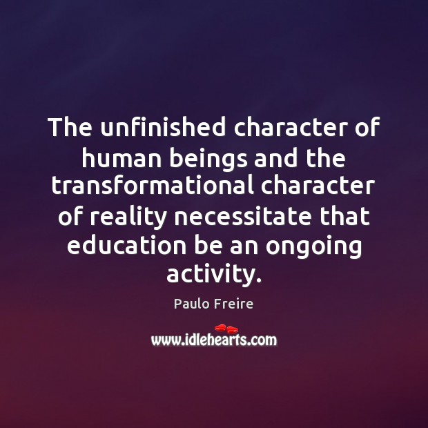 The unfinished character of human beings and the transformational character of reality Paulo Freire Picture Quote