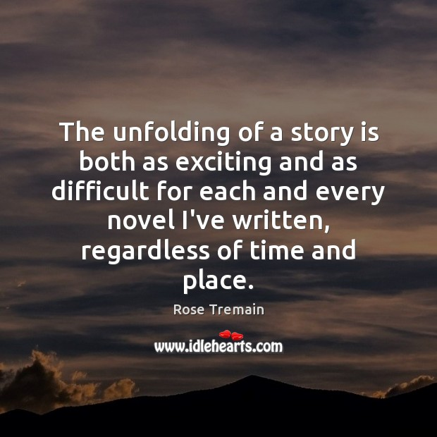 The unfolding of a story is both as exciting and as difficult Rose Tremain Picture Quote