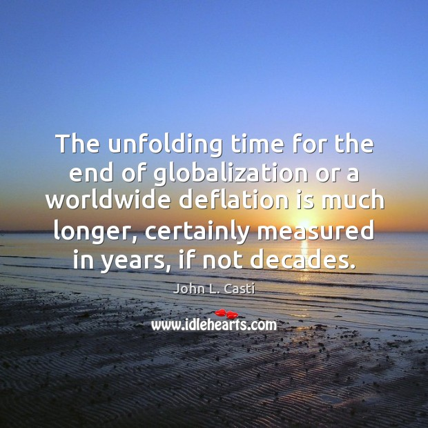 The unfolding time for the end of globalization or a worldwide deflation John L. Casti Picture Quote