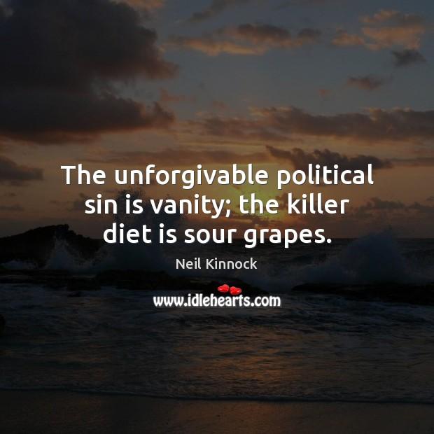 The unforgivable political sin is vanity; the killer diet is sour grapes. Diet Quotes Image