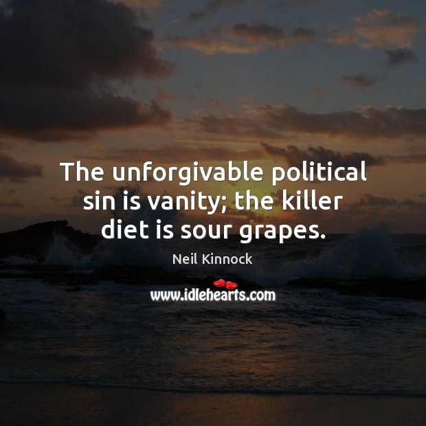 The unforgivable political sin is vanity; the killer diet is sour grapes. Diet Quotes Image