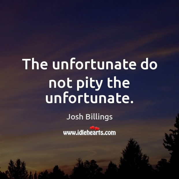 Image, The unfortunate do not pity the unfortunate.