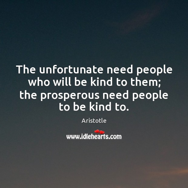 Image, The unfortunate need people who will be kind to them; the prosperous