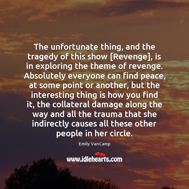 The unfortunate thing, and the tragedy of this show [Revenge], is in Emily VanCamp Picture Quote