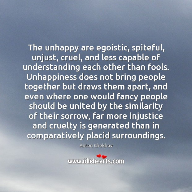The unhappy are egoistic, spiteful, unjust, cruel, and less capable of understanding Image