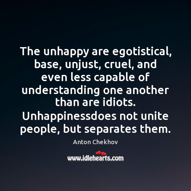 The unhappy are egotistical, base, unjust, cruel, and even less capable of Image