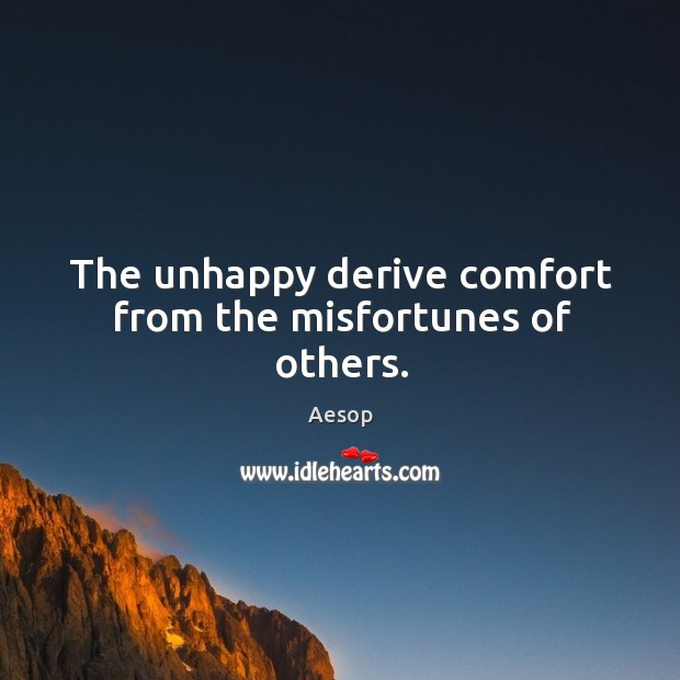 Image, The unhappy derive comfort from the misfortunes of others.