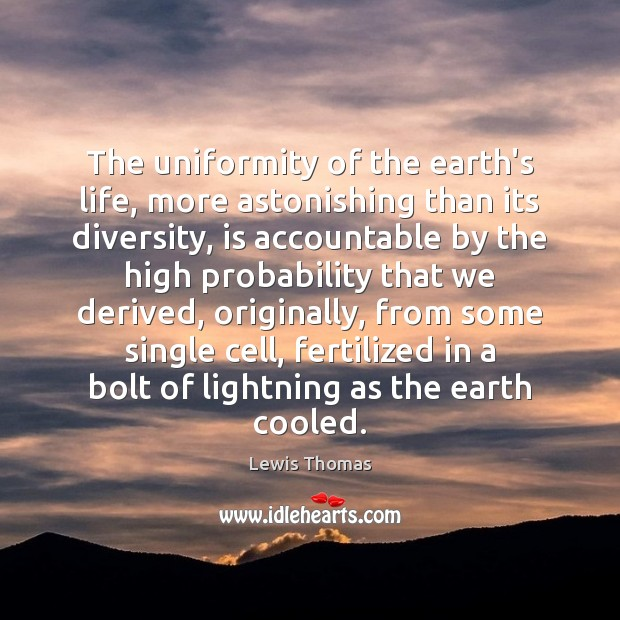 The uniformity of the earth's life, more astonishing than its diversity, is Image