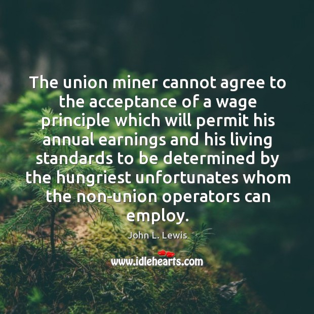 The union miner cannot agree to the acceptance of a wage principle John L. Lewis Picture Quote