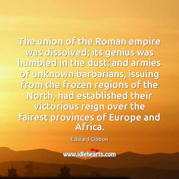The union of the Roman empire was dissolved; its genius was humbled Edward Gibbon Picture Quote