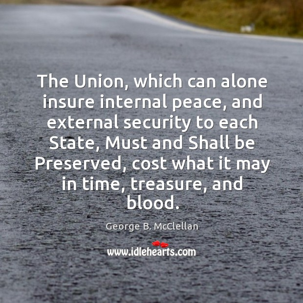 The union, which can alone insure internal peace, and external security to each state George B. McClellan Picture Quote