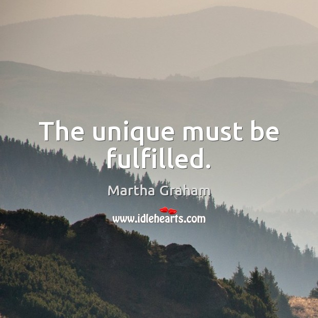 The unique must be fulfilled. Martha Graham Picture Quote
