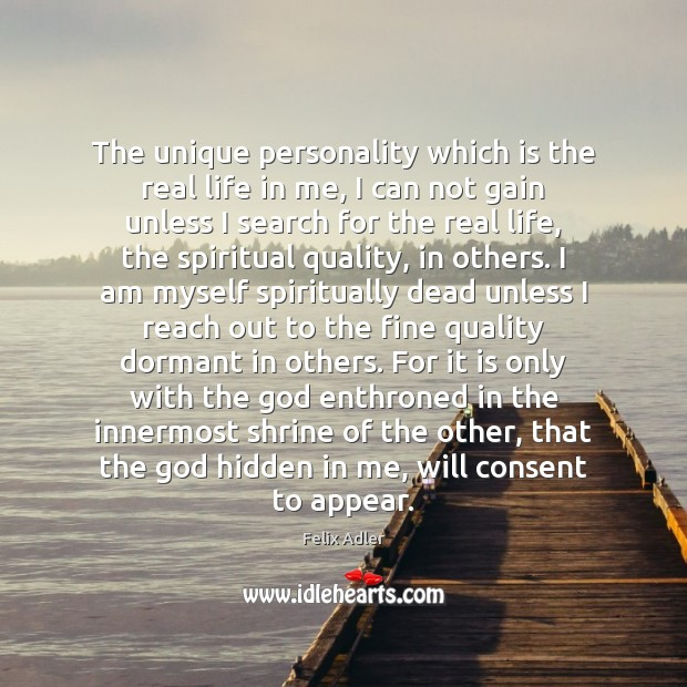 The unique personality which is the real life in me, I can Felix Adler Picture Quote