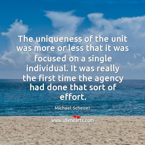 The uniqueness of the unit was more or less that it was focused on a single individual. Michael Scheuer Picture Quote