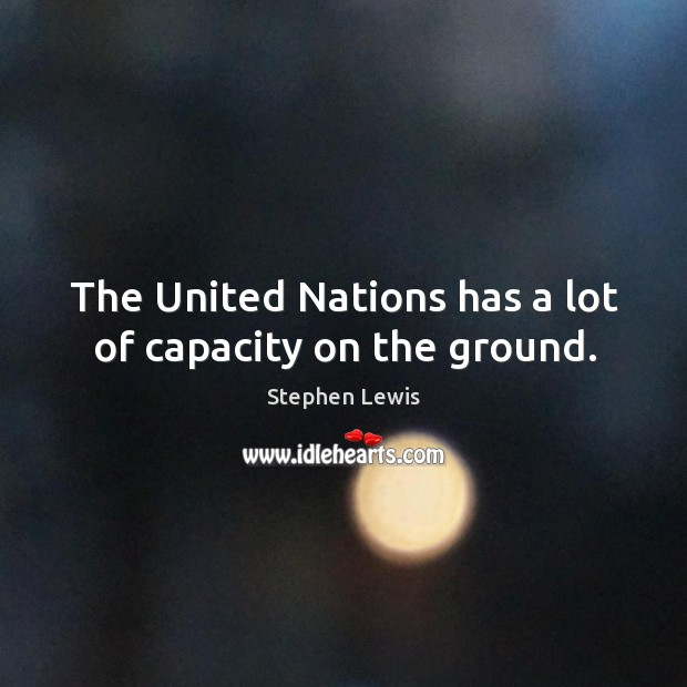 The united nations has a lot of capacity on the ground. Image