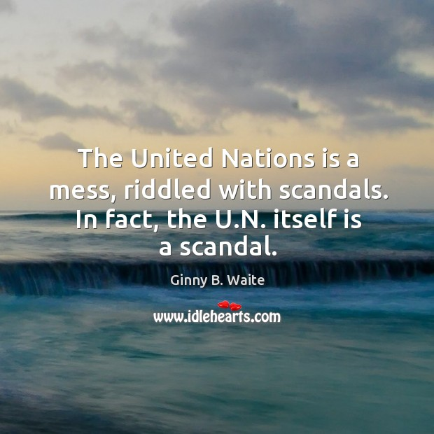 Image, The united nations is a mess, riddled with scandals. In fact, the u.n. Itself is a scandal.