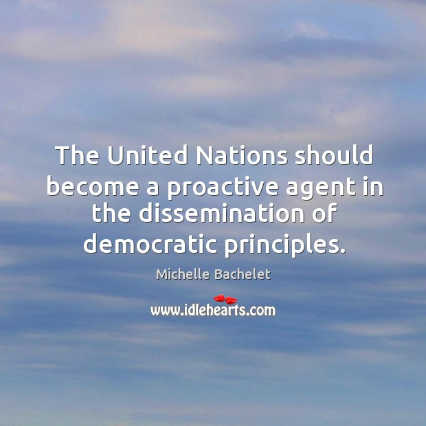 The United Nations should become a proactive agent in the dissemination of Michelle Bachelet Picture Quote