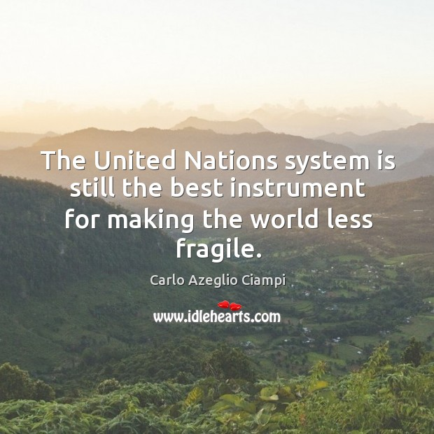 The united nations system is still the best instrument for making the world less fragile. Image