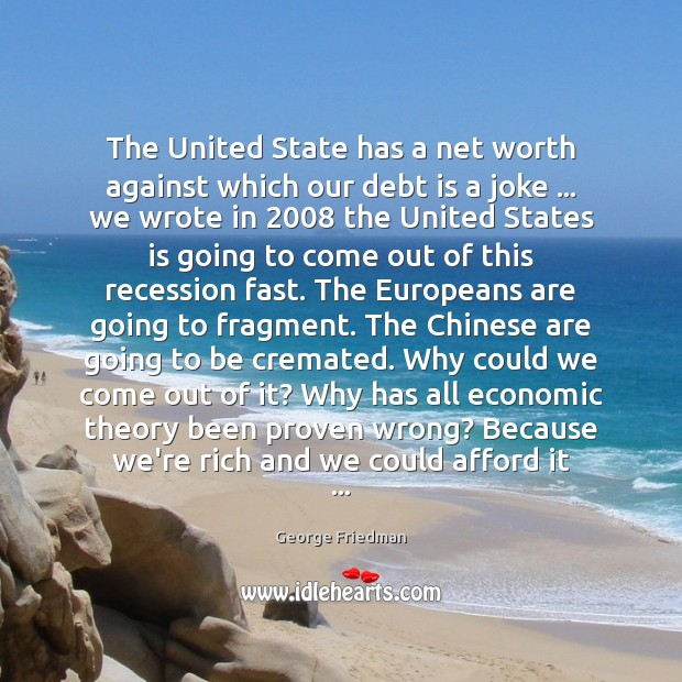 The United State has a net worth against which our debt is George Friedman Picture Quote