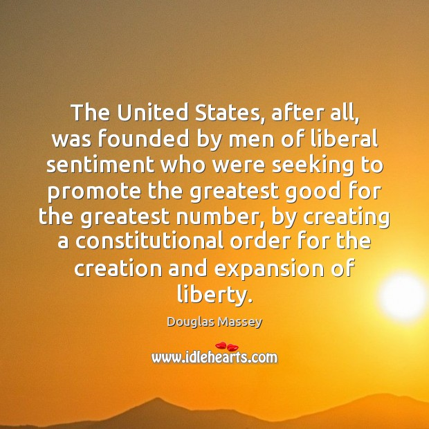 The United States, after all, was founded by men of liberal sentiment Douglas Massey Picture Quote