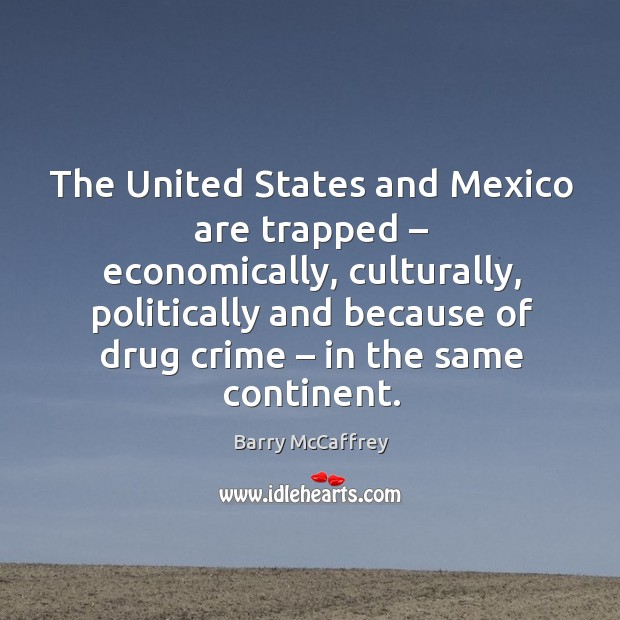The united states and mexico are trapped – economically, culturally, politically and because of drug crime – in the same continent. Image