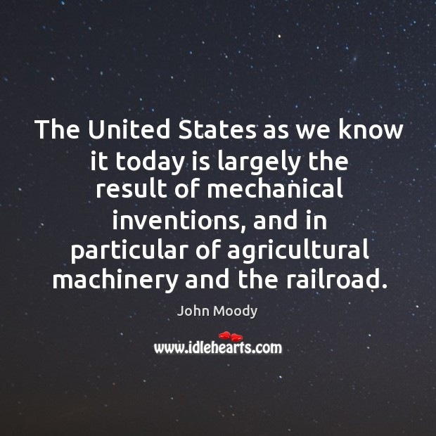 The united states as we know it today is largely the result of mechanical inventions, and in particular John Moody Picture Quote