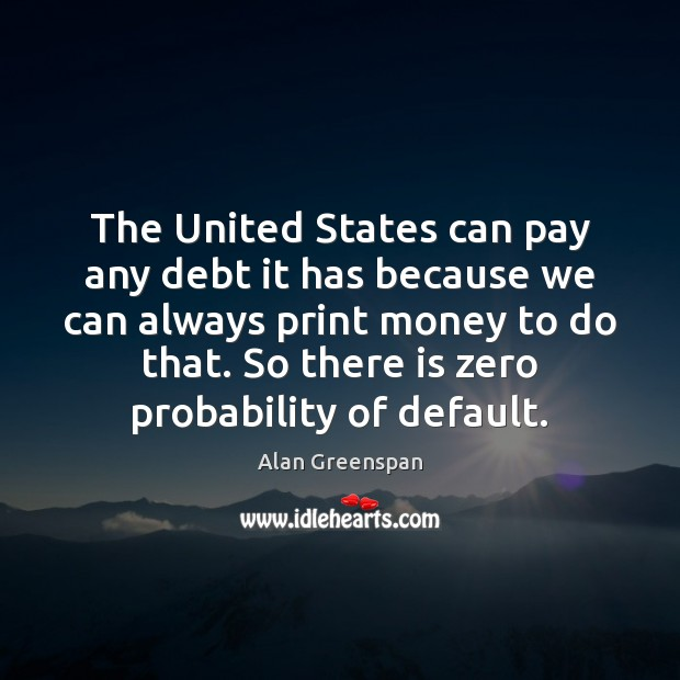The United States can pay any debt it has because we can Alan Greenspan Picture Quote