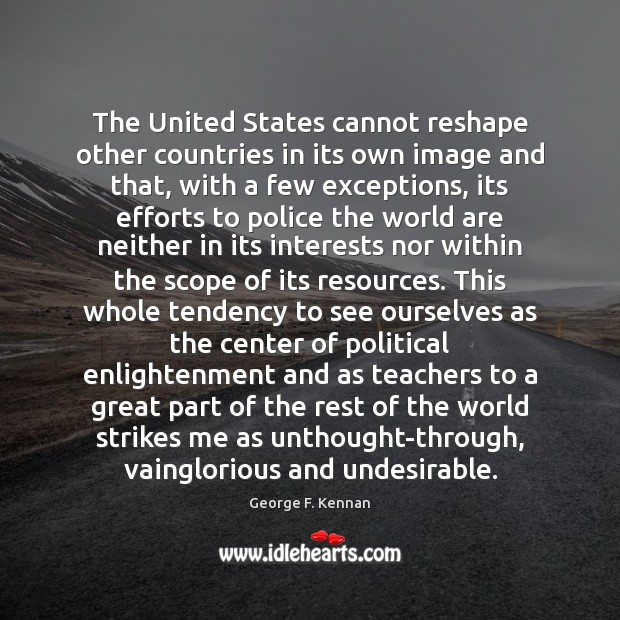 The United States cannot reshape other countries in its own image and George F. Kennan Picture Quote