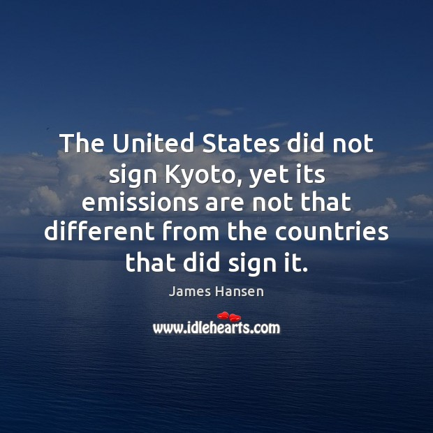The United States did not sign Kyoto, yet its emissions are not James Hansen Picture Quote