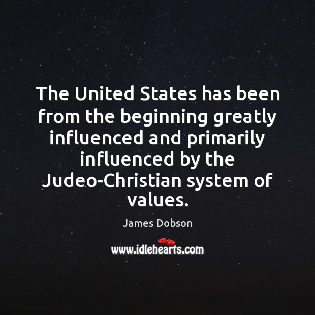 The United States has been from the beginning greatly influenced and primarily James Dobson Picture Quote