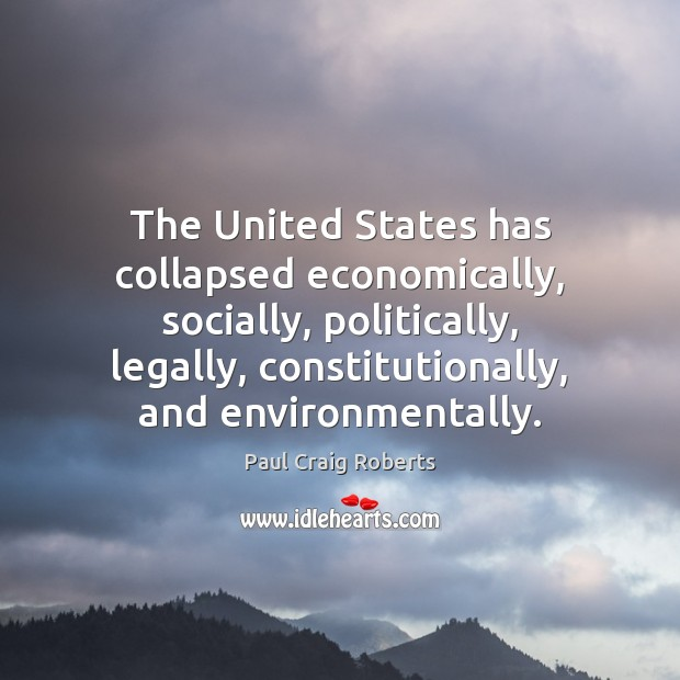 The United States has collapsed economically, socially, politically, legally, constitutionally, and environmentally. Paul Craig Roberts Picture Quote