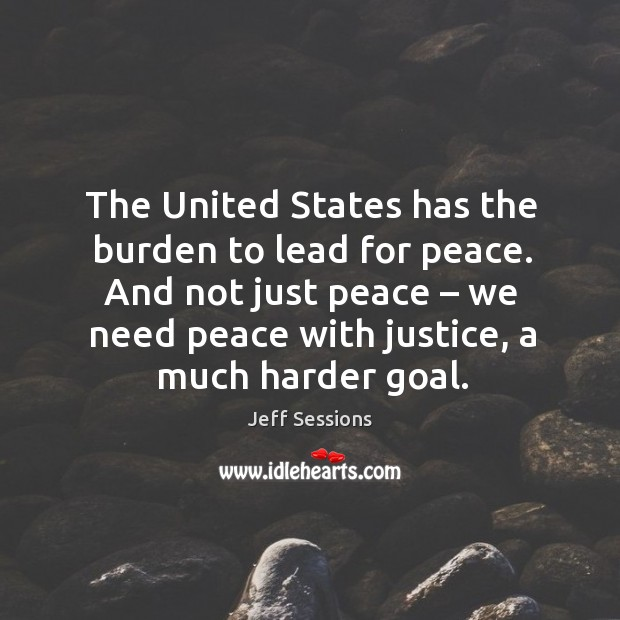 The united states has the burden to lead for peace. And not just peace – we need peace with justice, a much harder goal. Jeff Sessions Picture Quote