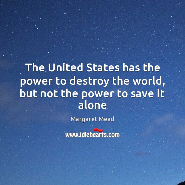 The United States has the power to destroy the world, but not the power to save it alone Margaret Mead Picture Quote