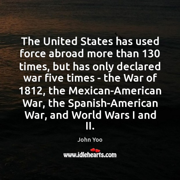 The United States has used force abroad more than 130 times, but has John Yoo Picture Quote