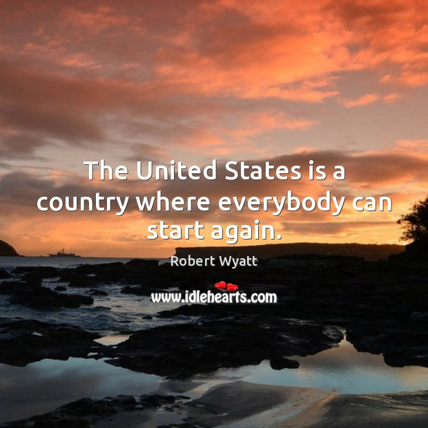 The United States is a country where everybody can start again. Robert Wyatt Picture Quote