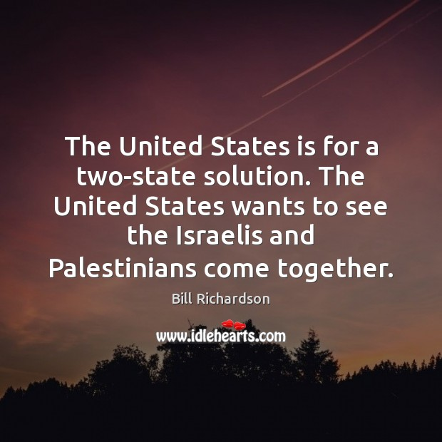 The United States is for a two-state solution. The United States wants Bill Richardson Picture Quote