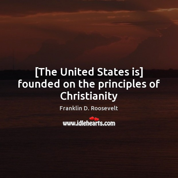 [The United States is] founded on the principles of Christianity Franklin D. Roosevelt Picture Quote