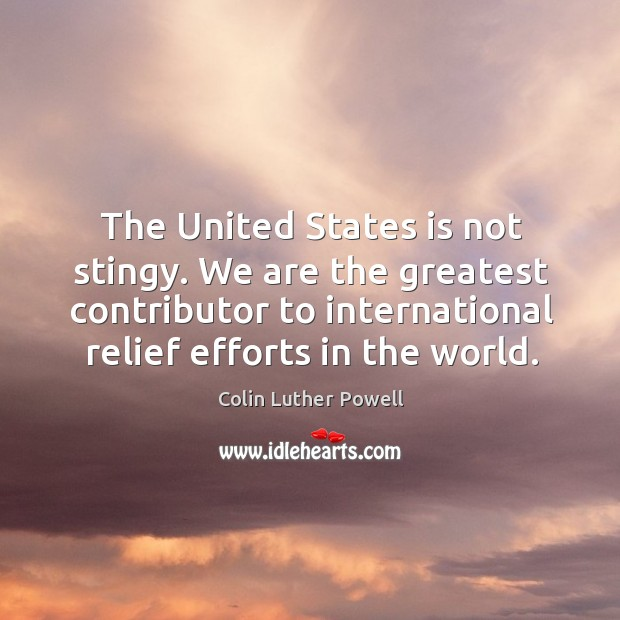 The united states is not stingy. We are the greatest contributor to international relief efforts in the world. Image